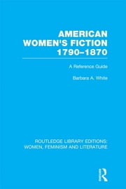 American Women's Fiction, 1790-1870 - A Reference Guide ebook by Barbara A. White