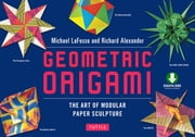 Geometric Origami - The Art of Modular Paper Sculpture: This Kit Contains an Origami Book with Downloadable Instructions: Great for Kids and Adults ebook by Michael G. LaFosse, Richard L. Alexander