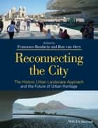 Reconnecting the City - The Historic Urban Landscape Approach and the Future of Urban Heritage ebook by Francesco Bandarin, Ron van Oers