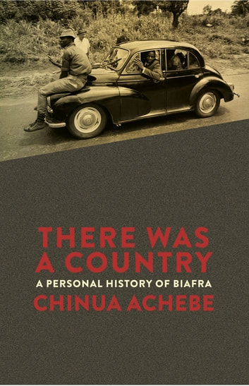 There Was a Country - A Personal History of Biafra ebook by Chinua Achebe