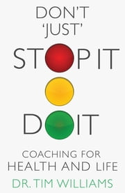 Don't 'Just' STOPIT.DOIT - Coaching for Health and Life ebook by Dr. Tim Williams