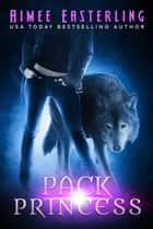 Pack Princess - A Fantastical Werewolf Adventure ebook by Aimee Easterling