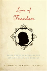Love of Freedom - Black Women in Colonial and Revolutionary New England ebook by Catherine Adams,Elizabeth H. Pleck