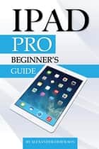 iPad Pro: Beginner's Guide ebook by Alexander Herolson