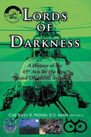 Lords of Darkness - A History of the 45th Avn Bn (Sp Ops) and OKARNG Aviation ebook by Col. Billy R. Wood, US Army (retired)