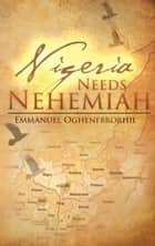 Nigeria Needs Nehemiah ebook by Emmanuel Oghenebrorhie