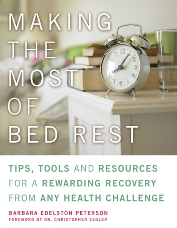 Making the Most of Bed Rest - Tips, Tools, and Resources for a Rewarding Recovery from Any Health Challenge ebook by Barbara Peterson