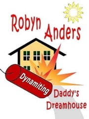 Dynamiting Daddy's Dream House ebook by Robyn Anders