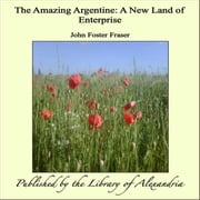 The Amazing Argentine: A New Land of Enterprise ebook by John Foster Fraser