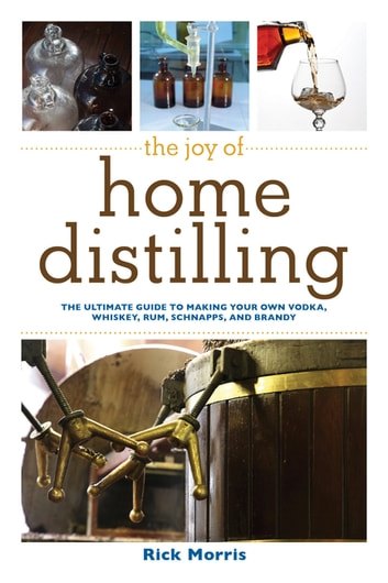 The Joy of Home Distilling - The Ultimate Guide to Making Your Own Vodka, Whiskey, Rum, Brandy, Moonshine, and More ebook by Rick Morris
