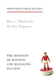 How to Think Like Sir Alex Ferguson - The Business of Winning and Managing Success ebook by Damian Hughes