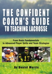 Confident Coach's Guide to Teaching Lacrosse - From Basic Fundamentals To Advanced Player Skills And Team Strategies ebook by Daniel Morris,Michael Morris