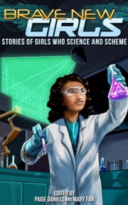 Brave New Girls: Stories of Girls Who Science and Scheme - Brave New Girls ebook by Mary Fan