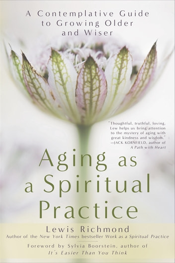 Aging as a Spiritual Practice - A Contemplative Guide to Growing Older and Wiser ebook by Lewis Richmond
