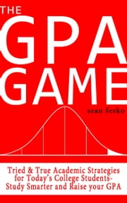 The GPA Game - Tried & True Academic Strategies for Today's College Students. Study Smarter and Raise your GPA! ebook by Sean Fesko