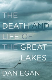 The Death and Life of the Great Lakes ebook by Dan Egan