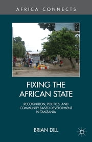 Fixing the African State - Recognition, Politics, and Community-Based Development in Tanzania ebook by Brian Dill