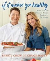 If It Makes You Healthy - More Than 100 Delicious Recipes Inspired by the Seasons ebook by Sheryl Crow,Chuck White,Mary Goodbody