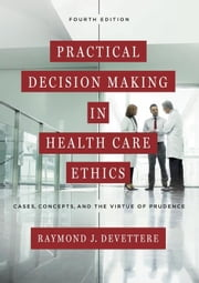 Practical Decision Making in Health Care Ethics: Cases, Concepts, and the Virtue of Prudence, Fourth Edition ebook by Devettere, Raymond J.