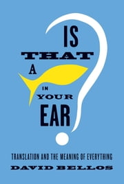 Is That a Fish in Your Ear? - Translation and the Meaning of Everything ebook by David Bellos