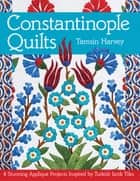 Constantinople Quilts - 8 Stunning Appliqué Projects Inspired by Turkish Iznik Tiles ebook by