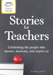 A Cup of Comfort Stories for Teachers: Celebrating the people who mentor, motivate, and inspire us ebook by Colleen Sell