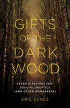 Gifts of the Dark Wood - Seven Blessings for Soulful Skeptics (and Other Wanderers) ebook by Eric Elnes