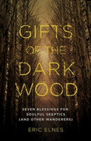 Gifts of the Dark Wood - Seven Blessings for Soulful Skeptics (and Other Wanderers) ebook by Eric Elnes,Eric Elnes