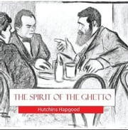 The Spirit of the Ghetto - Studies of the Jewish Quarter in New York in the early Twentieth century ebook by Hutchins Hapgood