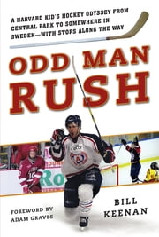 Odd Man Rush - A Harvard Kids Hockey Odyssey from Central Park to Somewhere in Sweden-with Stops along the Way ebook by Bill Keenan, Adam Graves