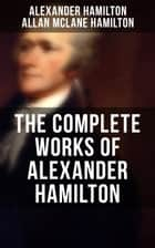 THE COMPLETE WORKS OF ALEXANDER HAMILTON - The Federalist Papers, The Continentalist, A Full Vindication, Publius, Letters Of H.G, Military Papers, Private Correspondence, The Pacificus & Biography eBook by Alexander Hamilton, Allan McLane Hamilton, Henry Cabot Lodge