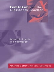 Feminism and the Classroom Teacher - Research, Praxis, Pedagogy ebook by Amanda Coffey,Sara Delamont