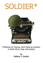 Soldier* - (*Rifleman by Training, Clerk-Typist by Accident. In North Africa, Italy, and Austria) ebook by Wallace J. Gordon