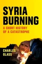 Syria Burning - A Short History of a Catastrophe ebook by Charles Glass, Patrick Cockburn