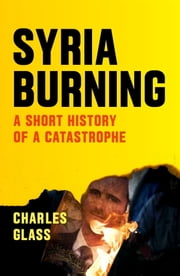 Syria Burning - A Short History of a Catastrophe ebook by Charles Glass,Patrick Cockburn
