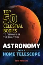 Astronomy with a Home Telescope: The Top 50 Celestial Bodies to Discover in the Night Sky ebook by Seth Penricke