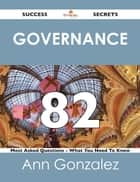 Governance 82 Success Secrets - 82 Most Asked Questions On Governance - What You Need To Know ebook by Ann Gonzalez