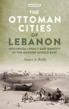 The Ottoman Cities of Lebanon ebook by James A. Reilly
