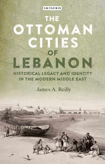 The Ottoman Cities of Lebanon - Historical Legacy and Identity in the Modern Middle East ebook by James A. Reilly