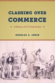 Clashing over Commerce - A History of US Trade Policy ebook by Douglas A. Irwin