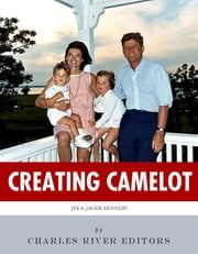 Creating Camelot: John F. Kennedy & Jackie Kennedy ebook by Charles River Editors