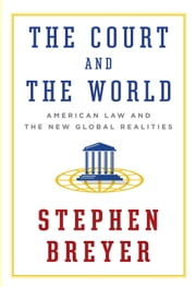 The Court and the World - American Law and the New Global Realities ebook by Stephen Breyer