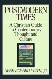 Postmodern Times: A Christian Guide to Contemporary Thought and Culture ebook by Gene Edward, Jr. Veith