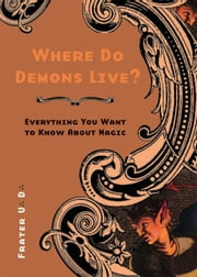 Where Do Demons Live?: Everything You Want to Know About Magic ebook by Frater U.:D.: