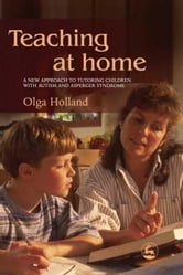 Teaching at Home: A New Approach to Tutoring Children with Autism and Asperger Syndrome ebook by Holland, Olga