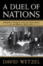 A Duel of Nations: Germany, France, and the Diplomacy of the War of 1870-1871 ebook by Wetzel, David