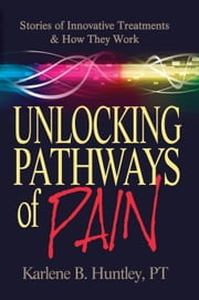 Unlocking Pathways of Pain - Stories of Innovative Treatments and How They Work ebook by Karlene Huntley