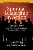 Spiritual Leadership in Action - The CEL Story Achieving Extraordinary Results Through Ordinary People ebook by Louis W. Fry, PhD, Yochana Altman