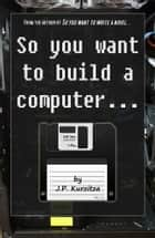 So you want to build a computer... ebook by J. P. Kurzitza