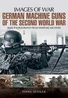 German Machine Guns in the Second World War - Rare Photographs from Wartime Archives 電子書 by Hans Seidler